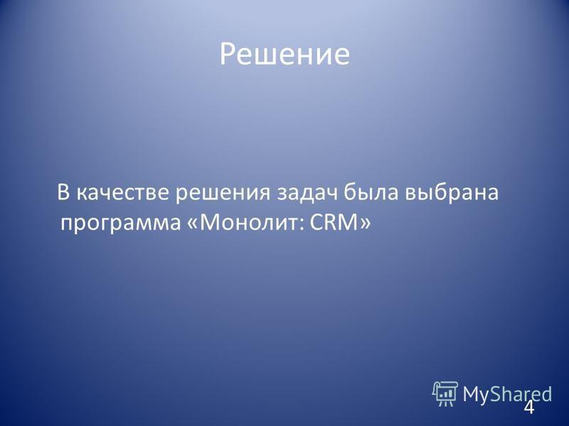 Решение В качестве решения задач была выбрана программа «Монолит: CRM» 4
