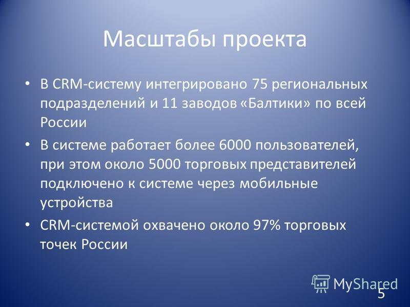 Масштабы проекта В CRM-систему интегрировано 75 региональных подразделений и 11 заводов «Балтики» по всей России В системе работает более 6000 пользователей, при этом около 5000 торговых представителей подключено к системе через мобильные устройства