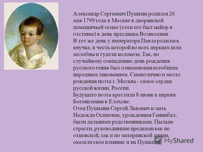 Александр Сергеевич Пушкин родился 26 мая 1799 года в Москве в дворянской помещичьей семье ( отец его был майор в отставке ) в день праздника Вознесения. В тот же день у императора Павла родилась внучка, в честь которой во всех церквах шли молебны и