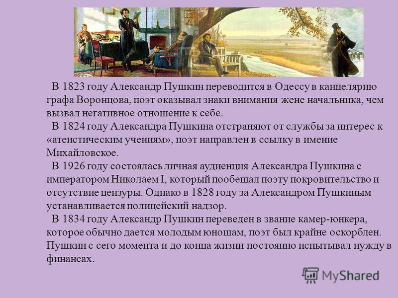 В 1823 году Александр Пушкин переводится в Одессу в канцелярию графа Воронцова, поэт оказывал знаки внимания жене начальника, чем вызвал негативное отношение к себе. В 1824 году Александра Пушкина отстраняют от службы за интерес к « атеистическим уче