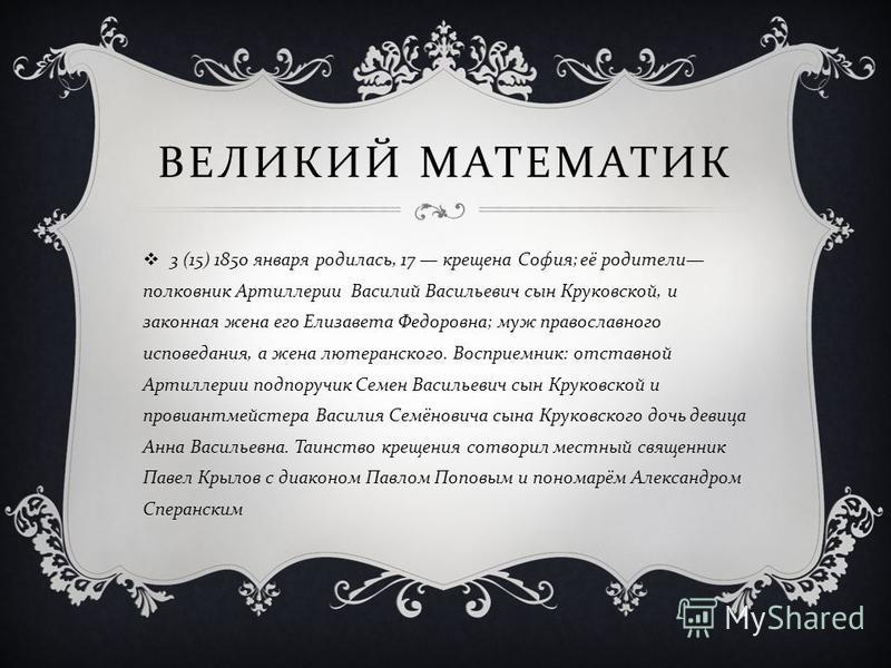 ВЕЛИКИЙ МАТЕМАТИК 3 (15) 1850 января родилась, 17 крещена София ; её родители полковник Артиллерии Василий Васильевич сын Круковской, и законная жена его Елизавета Федоровна ; муж православного исповедания, а жена лютеранского. Восприемник : отставно