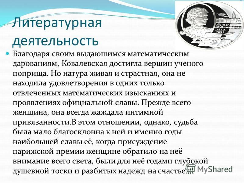 Литературная деятельность Благодаря своим выдающимся математическим дарованиям, Ковалевская достигла вершин ученого поприща. Но натура живая и страстная, она не находила удовлетворения в одних только отвлеченных математических изысканиях и проявления