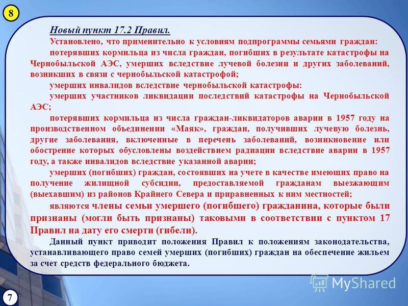 Новый пункт 17.2 Правил. Установлено, что применительно к условиям подпрограммы семьями граждан: потерявших кормильца из числа граждан, погибших в результате катастрофы на Чернобыльской АЭС, умерших вследствие лучевой болезни и других заболеваний, во