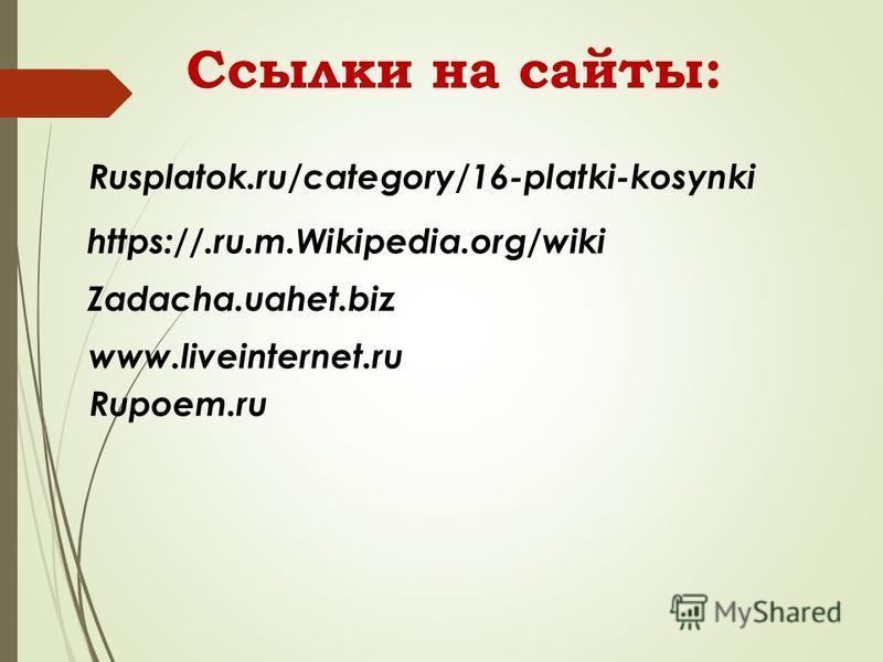 Rusplatok.ru/category/16-platki-kosynki https://.ru.m.Wikipedia.org/wiki Zadacha.uahet.biz www.liveinternet.ru Rupoem.ru Ссылки на сайты: