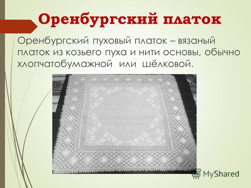 Оренбургский платок Оренбургский пуховый платок – вязаный платок из козьего пуха и нити основы, обычно хлопчатобумажной или шёлковой.
