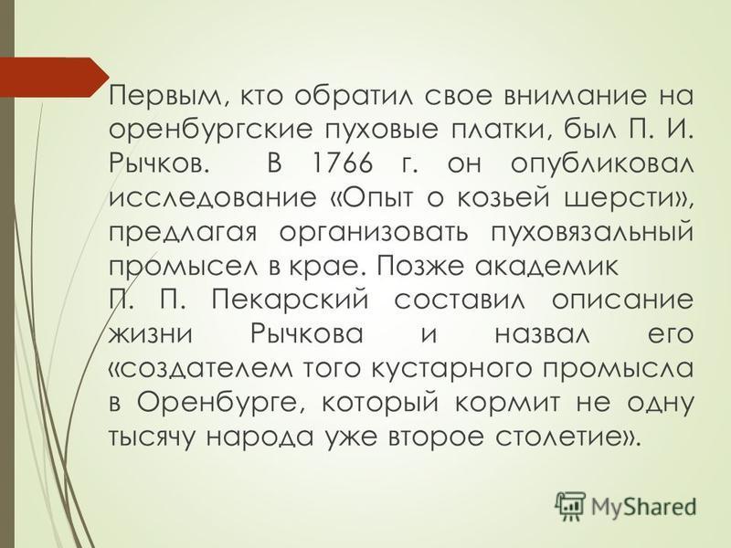 Первым, кто обратил свое внимание на оренбургские пуховые платки, был П. И. Рычков. В 1766 г. он опубликовал исследование «Опыт о козьей шерсти», предлагая организовать пуховязальный промысел в крае. Позже академик П. П. Пекарский составил описание ж