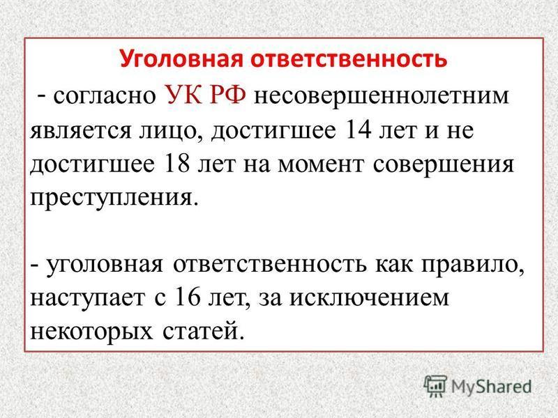 Уголовная ответственность - согласно УК РФ несовершеннолетним является лицо, достигшее 14 лет и не достигшее 18 лет на момент совершения преступления. - уголовная ответственность как правило, наступает с 16 лет, за исключением некоторых статей.