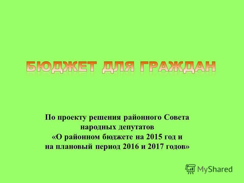 По проекту решения районного Совета народных депутатов «О районном бюджете на 2015 год и на плановый период 2016 и 2017 годов»