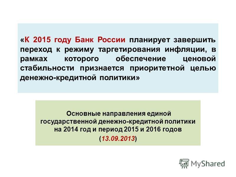 «К 2015 году Банк России планирует завершить переход к режиму таргетирования инфляции, в рамках которого обеспечение ценовой стабильности признается приоритетной целью денежно-кредитной политики» Основные направления единой государственной денежно-кр