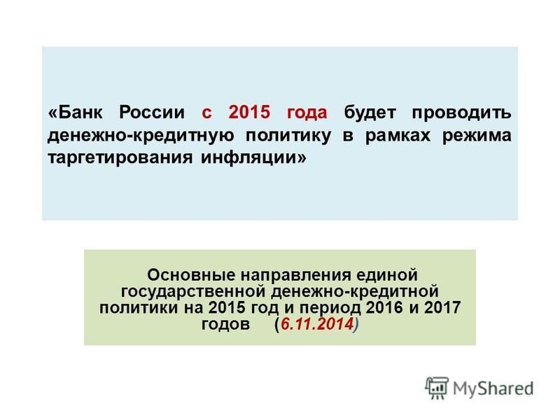 «Банк России с 2015 года будет проводить денежно-кредитную политику в рамках режима таргетирования инфляции» Основные направления единой государственной денежно-кредитной политики на 2015 год и период 2016 и 2017 годов (6.11.2014)