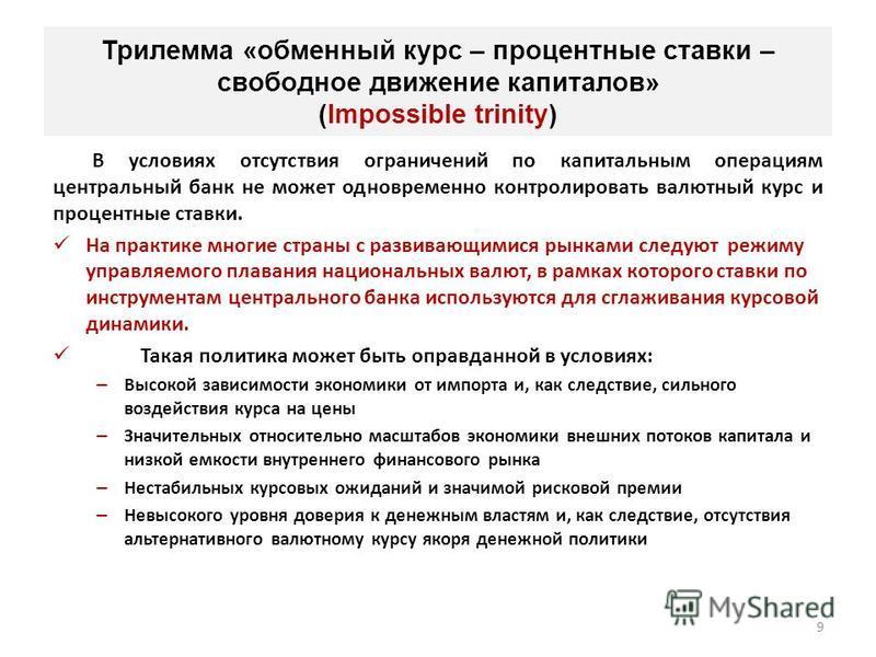 9 Трилемма «обменный курс – процентные ставки – свободное движение капиталов» (Impossible trinity) В условиях отсутствия ограничений по капитальным операциям центральный банк не может одновременно контролировать валютный курс и процентные ставки. На
