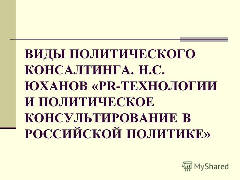 ВИДЫ ПОЛИТИЧЕСКОГО КОНСАЛТИНГА. Н.С. ЮХАНОВ «PR-ТЕХНОЛОГИИ И ПОЛИТИЧЕСКОЕ КОНСУЛЬТИРОВАНИЕ В РОССИЙСКОЙ ПОЛИТИКЕ»