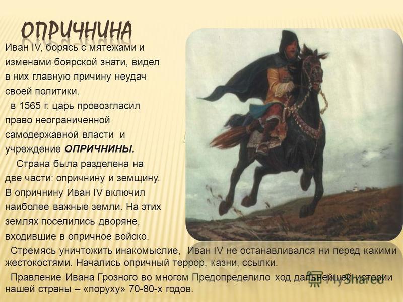 Иван IV, борясь с мятежами и изменами боярской знати, видел в них главную причину неудач своей политики. в 1565 г. царь провозгласил право неограниченной самодержавной власти и учреждение ОПРИЧНИНЫ. Страна была разделена на две части: опричнину и зем