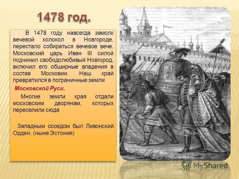 В 1478 году навсегда замолк вечевой колокол в Новгороде, перестало собираться вечевое вече. Московский царь Иван III силой подчинил свободолюбивый Новгород, включил его обширные владения в состав Московии. Наш край превратился в пограничные земли Мос
