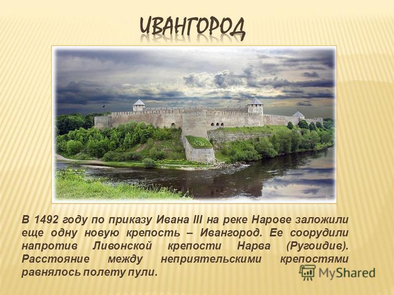 В 1492 году по приказу Ивана III на реке Нарове заложили еще одну новую крепость – Ивангород. Ее соорудили напротив Ливонской крепости Нарва (Ругоидив). Расстояние между неприятельскими крепостями равнялось полету пули.
