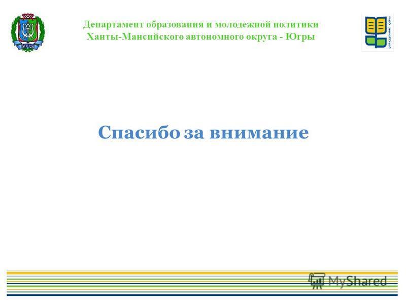 Департамент образования и молодежной политики Ханты-Мансийского автономного округа - Югры Спасибо за внимание