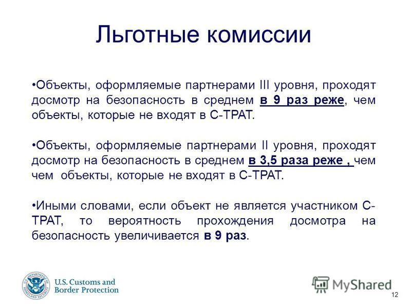 Имя докладчика 17 июня, 2003 г. 12 Льготные комиссии Объекты, оформляемые партнерами III уровня, проходят досмотр на безопасность в среднем в 9 раз реже, чем объекты, которые не входят в C-TPAT. Объекты, оформляемые партнерами II уровня, проходят дос