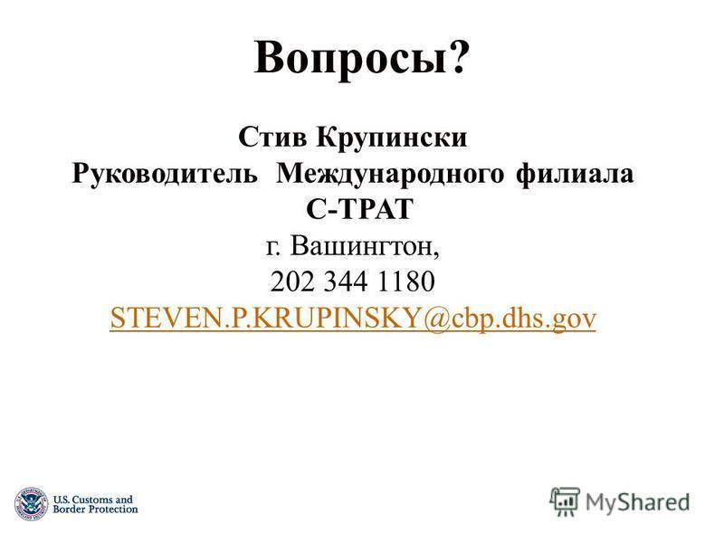 Вопросы? Стив Крупински Руководитель Международного филиала C-TPAT г. Вашингтон, 202 344 1180 STEVEN.P.KRUPINSKY@cbp.dhs.gov
