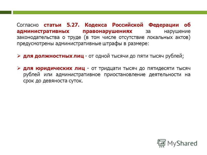 Согласно статьи 5.27. Кодекса Российской Федерации об административных правонарушениях за нарушение законодательства о труде (в том числе отсутствие локальных актов) предусмотрены административные штрафы в размере: для должностных лиц - от одной тыся