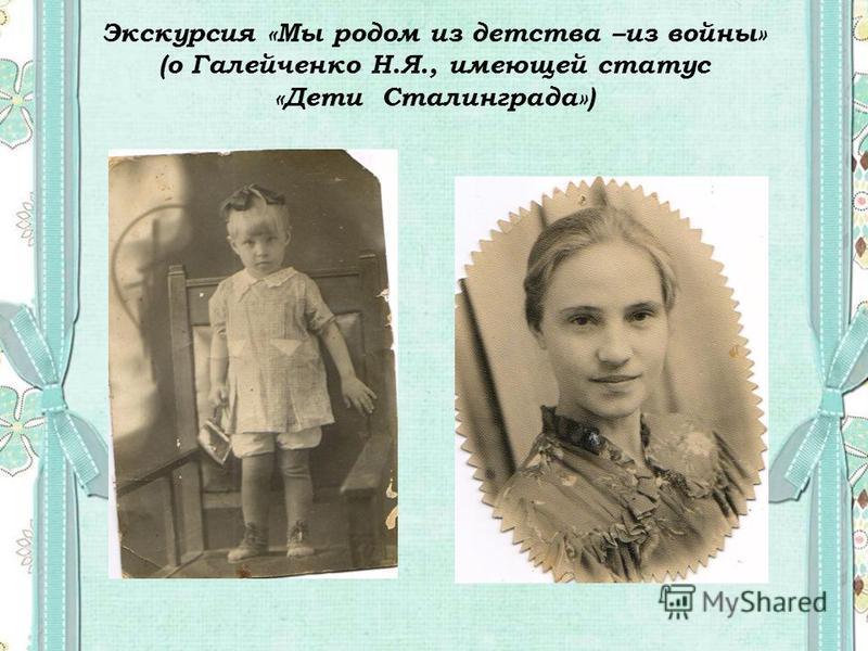 Экскурсия «Мы родом из детства –из войны» (о Галейченко Н.Я., имеющей статус «Дети Сталинграда»)