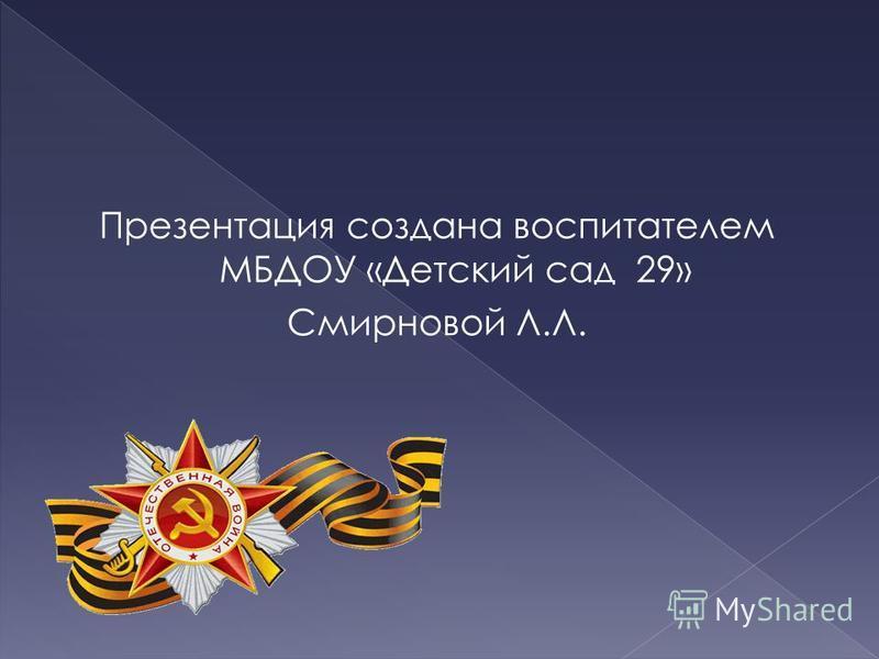 Презентация создана воспитателем МБДОУ «Детский сад 29» Смирновой Л.Л.