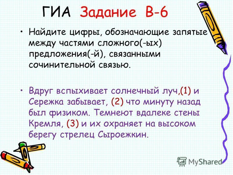 ГИА Задание В-6 Найдите цифры, обозначающие запятые между частями сложного(-ых) предложения(-й), связанными сочинительной связью. Вдруг вспыхивает солнечный луч,(1) и Сережка забывает, (2) что минуту назад был физиком. Темнеют вдалеке стены Кремля, (