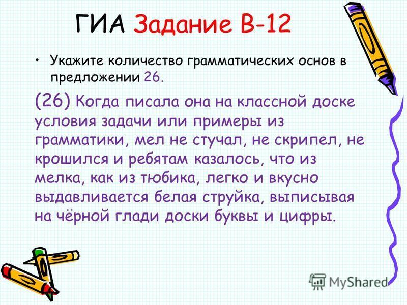 ГИА Задание В-12 Укажите количество грамматических основ в предложении 26. (26) Когда писала она на классной доске условия задачи или примеры из грамматики, мел не стучал, не скрипел, не крошился и ребятам казалось, что из мелка, как из тюбика, легко