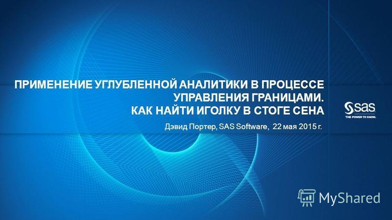 © 2012, SAS Institute Inc. Все права защищены. ПРИМЕНЕНИЕ УГЛУБЛЕННОЙ АНАЛИТИКИ В ПРОЦЕССЕ УПРАВЛЕНИЯ ГРАНИЦАМИ. КАК НАЙТИ ИГОЛКУ В СТОГЕ СЕНА Дэвид Портер, SAS Software, 22 мая 2015 г.