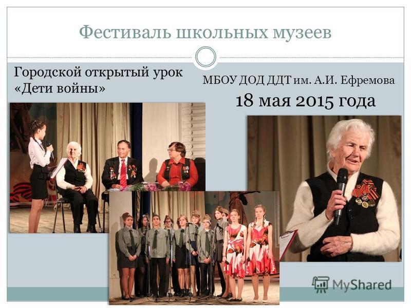 Фестиваль школьных музеев 18 мая 2015 года МБОУ ДОД ДДТ им. А.И. Ефремова Городской открытый урок «Дети войны»