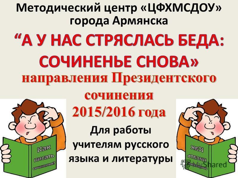 Методический центр «ЦФХМСДОУ» города Армянска Для работы учителям русского языка и литературы