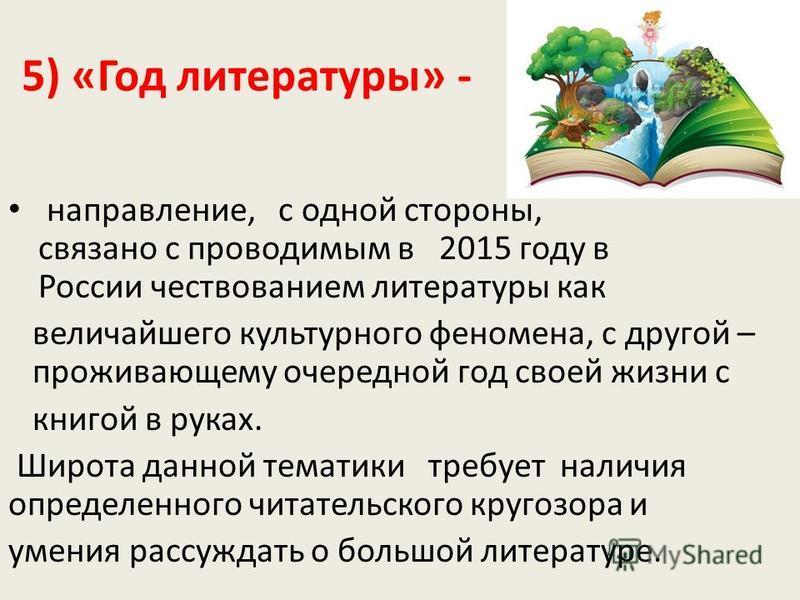 5) «Год литературы» - направление, с одной стороны, связано с проводимым в 2015 году в России чествованием литературы как величайшего культурного феномена, с другой – проживающему очередной год своей жизни с книгой в руках. Широта данной тематики тре