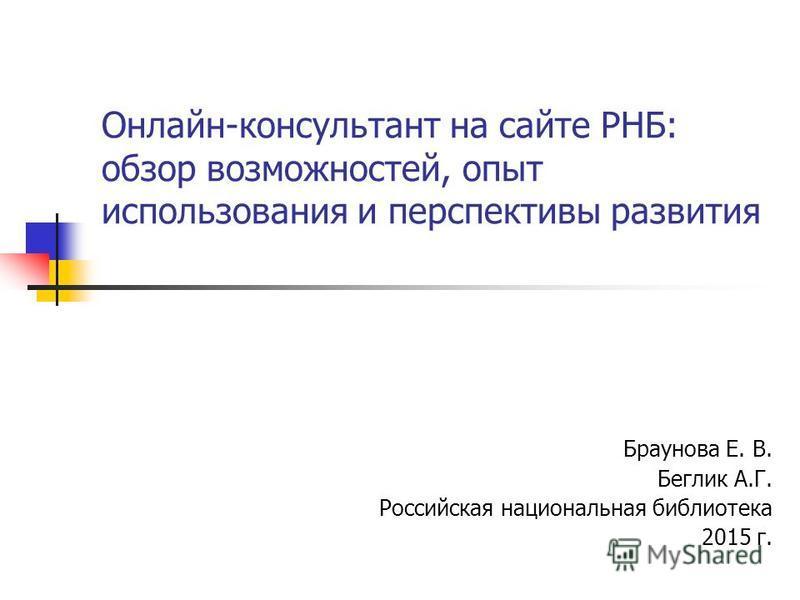 Онлайн-консультант на сайте РНБ: обзор возможностей, опыт использования и перспективы развития Браунова Е. В. Беглик А.Г. Российская национальная библиотека 2015 г.