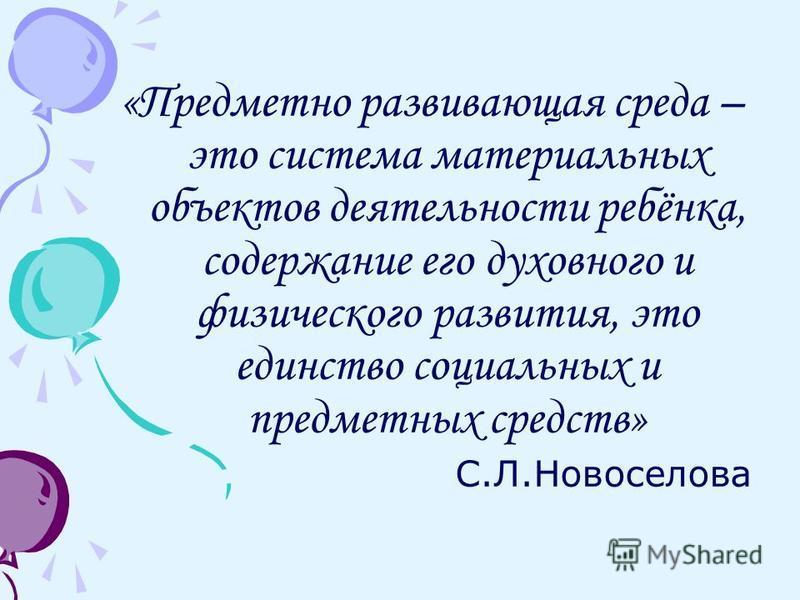 «Предметно развивающая среда – это система материальных объектов деятельности ребёнка, содержание его духовного и физического развития, это единство социальных и предметных средств» С.Л.Новоселова