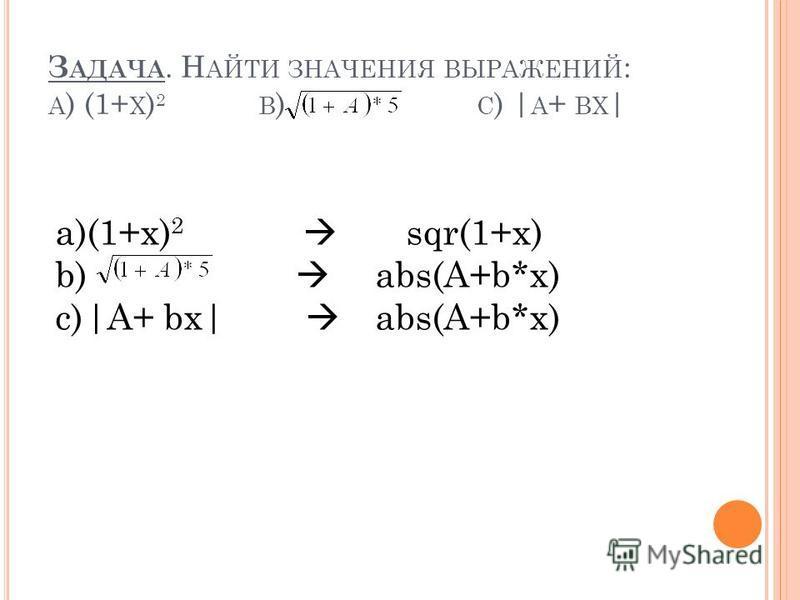 З АДАЧА. Н АЙТИ ЗНАЧЕНИЯ ВЫРАЖЕНИЙ : A ) (1+ X ) 2 B ) C ) | A + BX | a)(1+x) 2 sqr(1+x) b) abs(A+b*x) c)|A+ bx| abs(A+b*x)