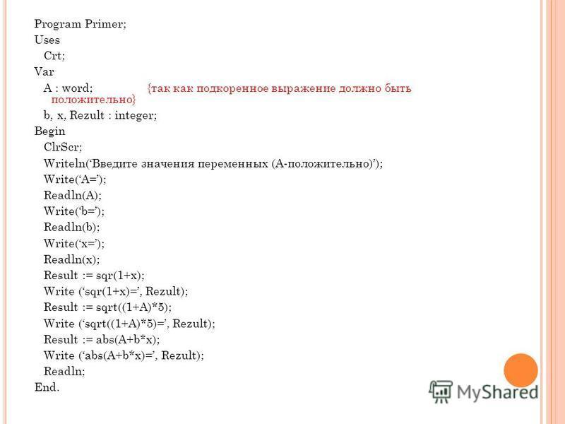 Program Primer; Uses Crt; Var A : word;{так как подкоренное выражение должно быть положительно} b, x, Rezult : integer; Begin ClrScr; Writeln(Введите значения переменных (A-положительно)); Write(A=); Readln(A); Write(b=); Readln(b); Write(x=); Readln