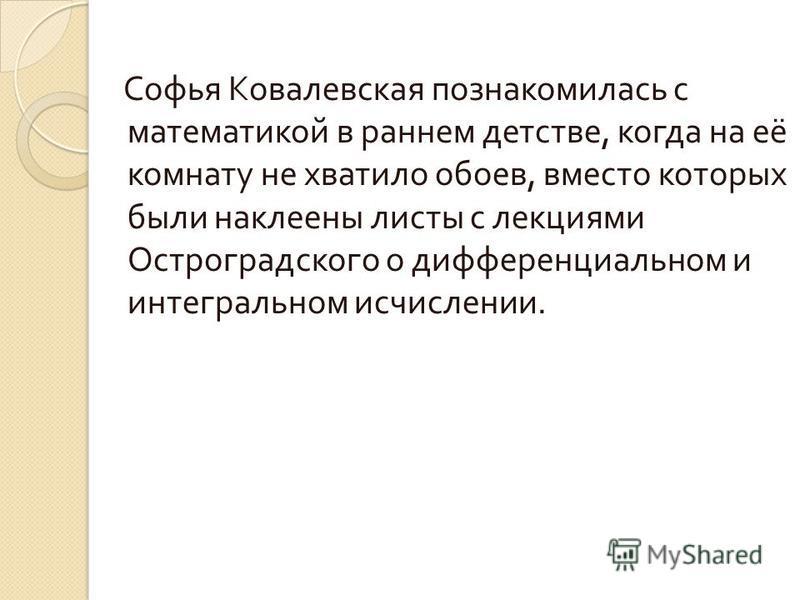 Софья Ковалевская познакомилась с математикой в раннем детстве, когда на её комнату не хватило обоев, вместо которых были наклеены листы с лекциями Остроградского о дифференциальном и интегральном исчислении.