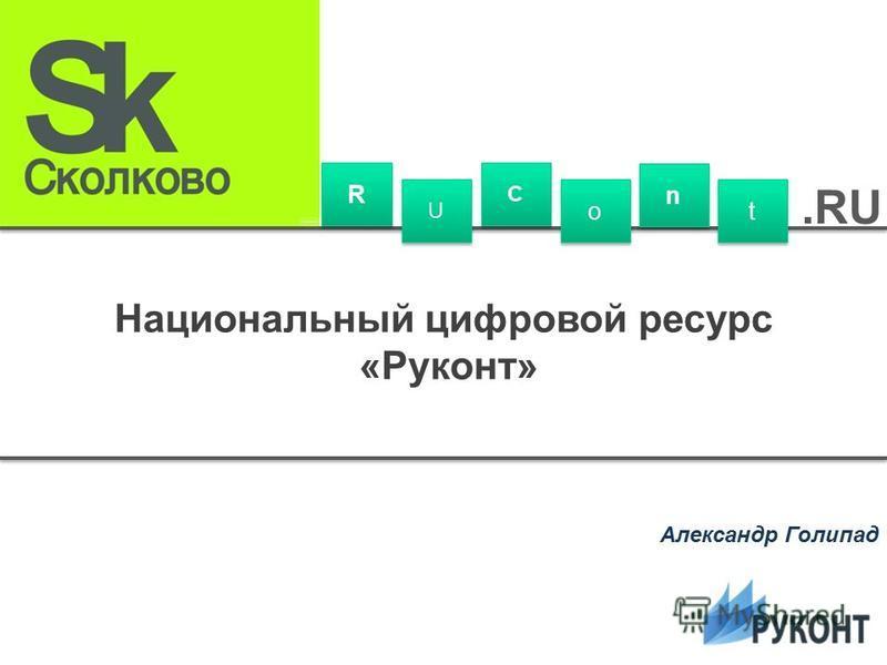 Национальный цифровой ресурс «Руконт» Александр Голипад R R U U C C o o n n t t.RU