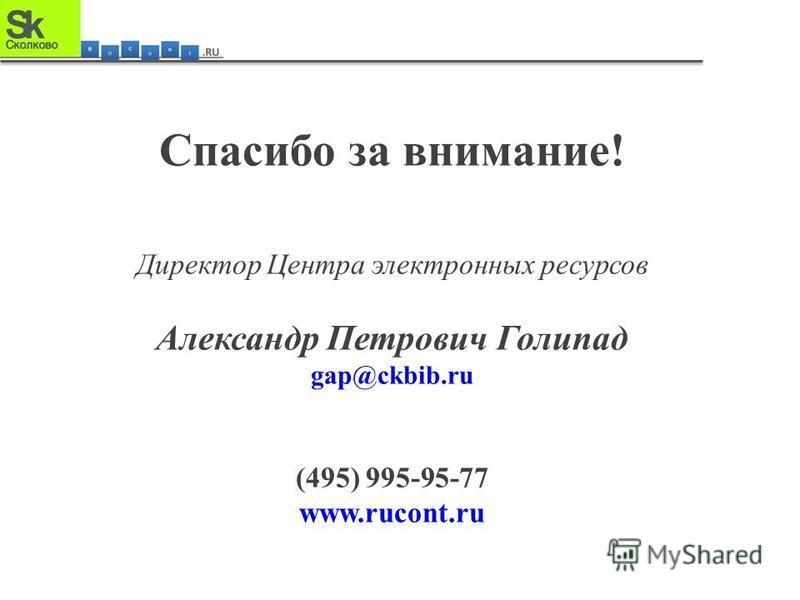 Спасибо за внимание! Директор Центра электронных ресурсов Александр Петрович Голипад gap@ckbib.ru (495) 995-95-77 www.rucont.ru