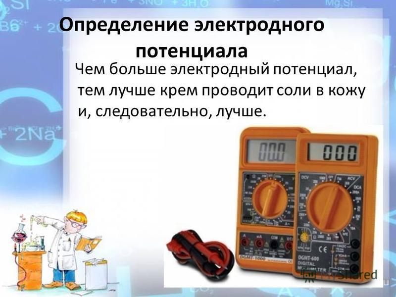 Определение электродного потенциала Чем больше электродный потенциал, тем лучше крем проводит соли в кожу и, следовательно, лучше.