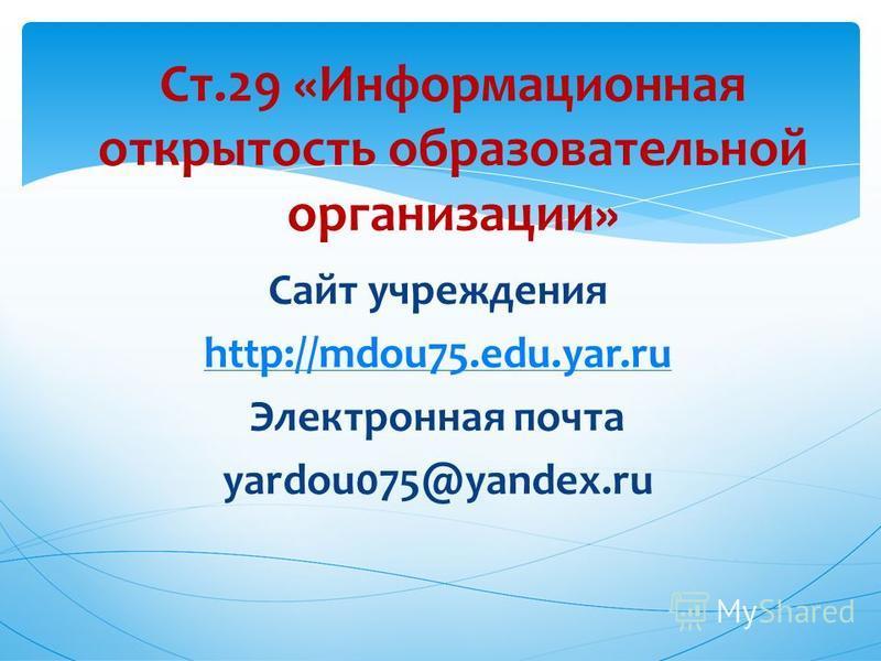 Сайт учреждения http://mdou75.edu.yar.ru Электронная почта yardou075@yandex.ru Ст.29 «Информационная открытость образовательной организации»