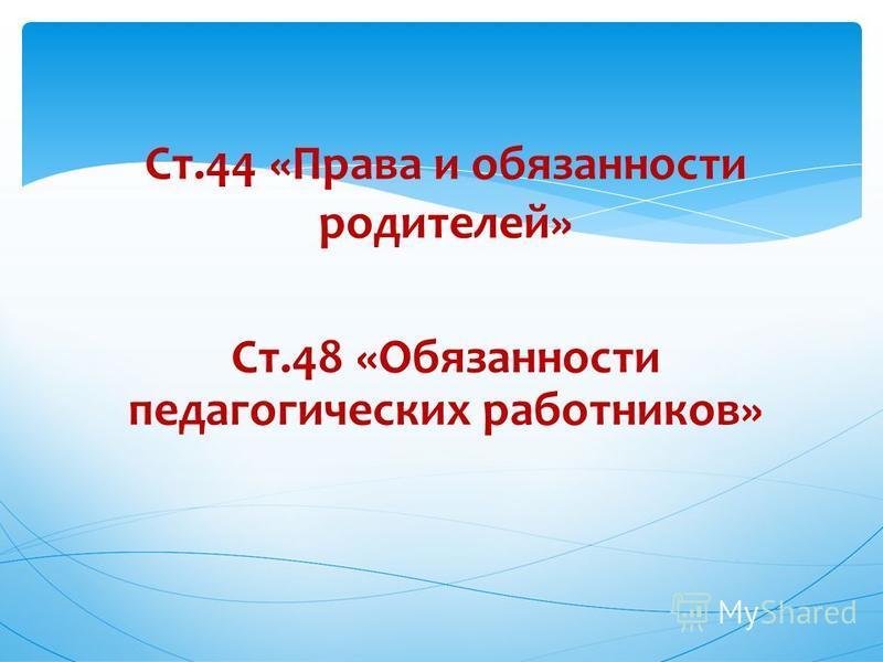 Ст.44 «Права и обязанности родителей» Ст.48 «Обязанности педагогических работников»