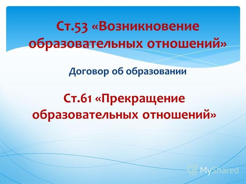 Ст.61 «Прекращение образовательных отношений» Ст.53 «Возникновение образовательных отношений» Договор об образовании