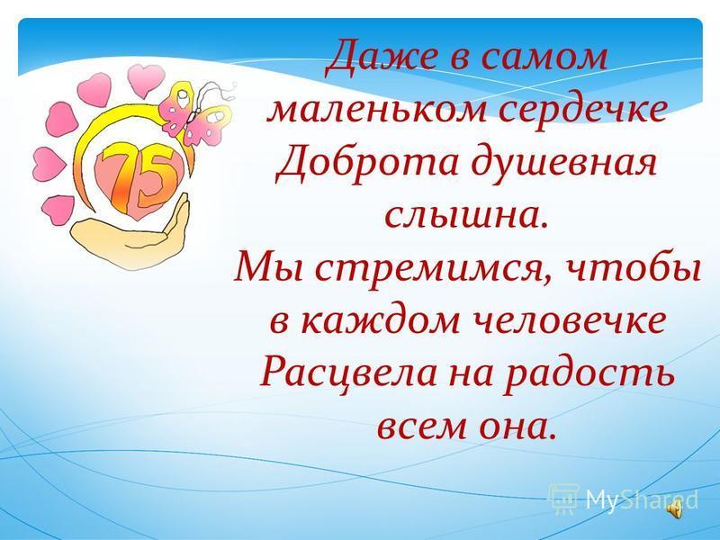 Даже в самом маленьком сердечке Доброта душевная слышна. Мы стремимся, чтобы в каждом человечке Расцвела на радость всем она.