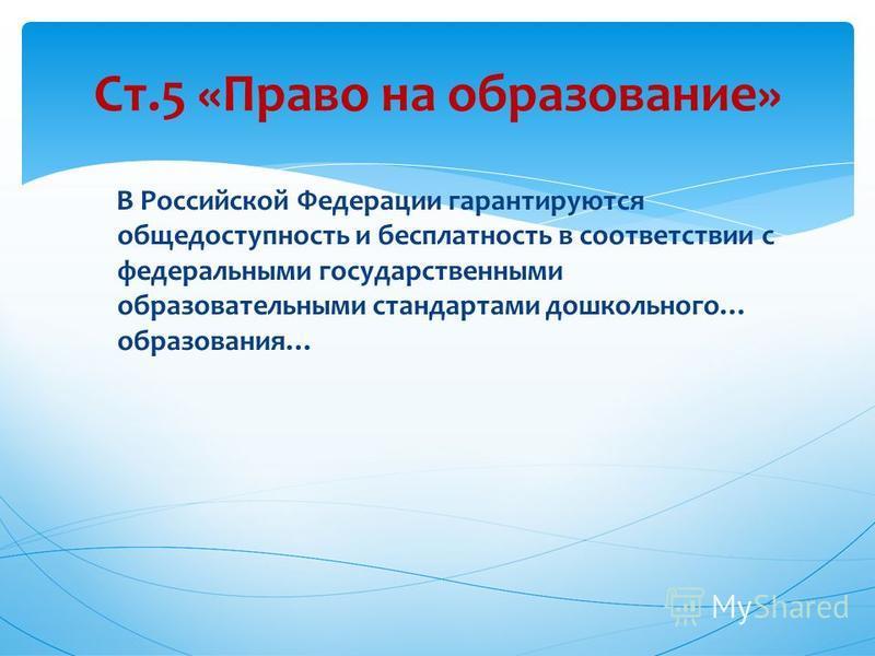 В Российской Федерации гарантируются общедоступность и бесплатность в соответствии с федеральными государственными образовательными стандартами дошкольного… образования… Ст.5 «Право на образование»
