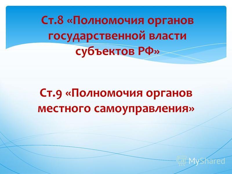 Ст.8 «Полномочия органов государственной власти субъектов РФ» Ст.9 «Полномочия органов местного самоуправления»