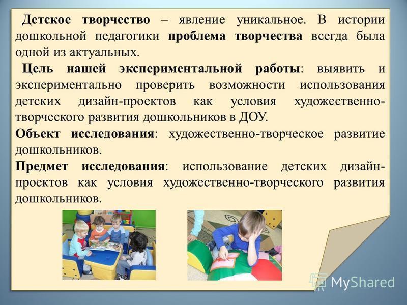 Детское творчество – явление уникальное. В истории дошкольной педагогики проблема творчества всегда была одной из актуальных. Цель нашей экспериментальной работы: выявить и экспериментально проверить возможности использования детских дизайн-проектов