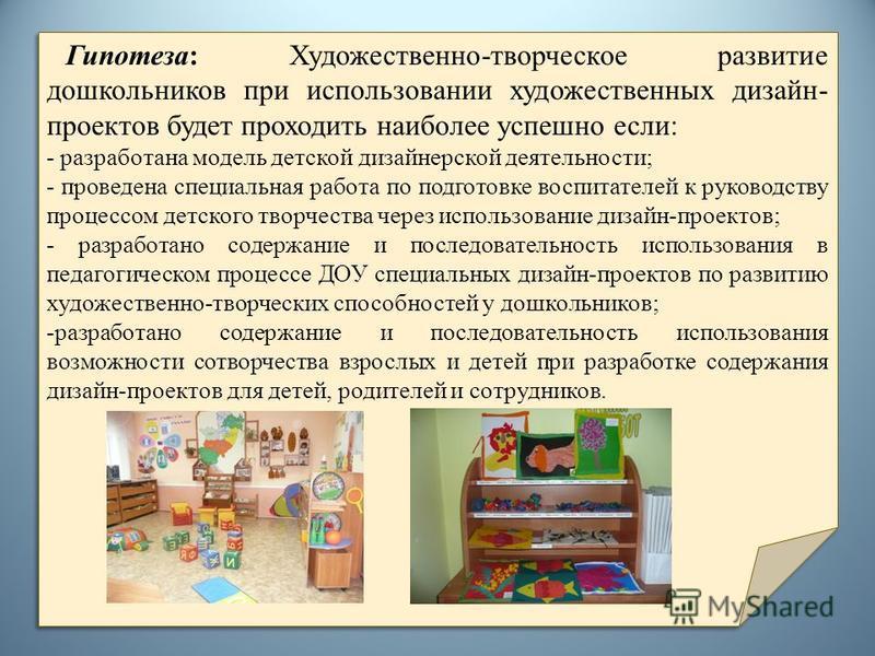 Гипотеза: Художественно-творческое развитие дошкольников при использовании художественных дизайн- проектов будет проходить наиболее успешно если: - разработана модель детской дизайнерской деятельности; - проведена специальная работа по подготовке вос