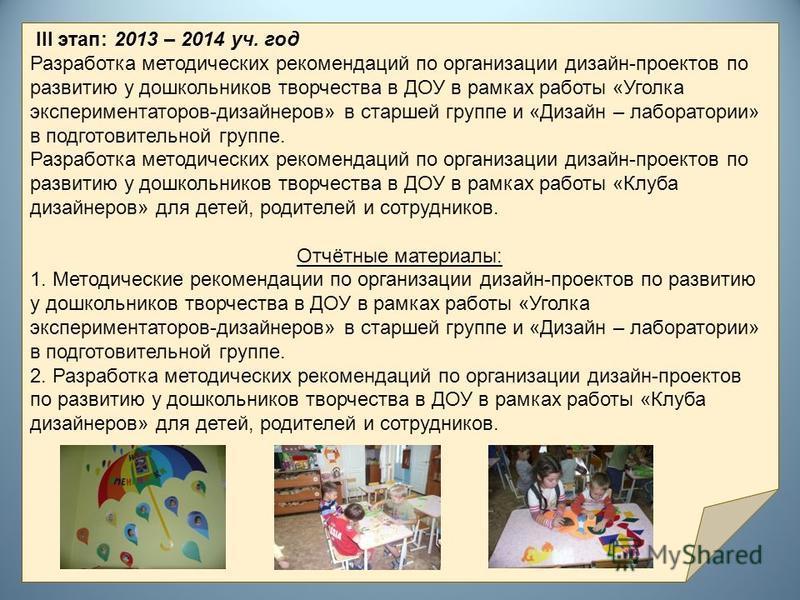 III этап: 2013 – 2014 уч. год Разработка методических рекомендаций по организации дизайн-проектов по развитию у дошкольников творчества в ДОУ в рамках работы «Уголка экспериментаторов-дизайнеров» в старшей группе и «Дизайн – лаборатории» в подготовит