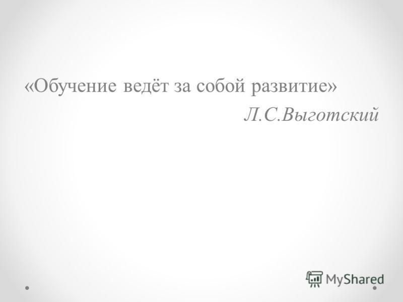 «Обучение ведёт за собой развитие» Л.С.Выготский