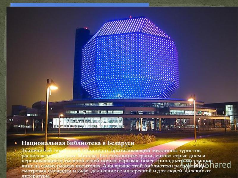 Национальная библиотека в Беларуси Знаменитый гигантский бриллиант, притягивающий миллионы туристов, расположен на востоке Минска. Его стеклянные грани, матово-серые днем и переливающиеся тысячей огней ночью, скрываю более тринадцати миллионов книг н